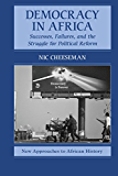 Democracy in Africa: Successes, Failures, and the Struggle for Political Reform (New Approaches to African History Book 9)