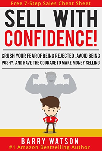 Sell With Confidence!: Crush Your Fear of Being Rejected, Avoid Being Pushy, and Have the Courage to Make Money Selling. cover