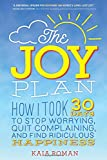 img - for The Joy Plan: How I Took 30 Days to Stop Worrying, Quit Complaining, and Find Ridiculous Happiness book / textbook / text book