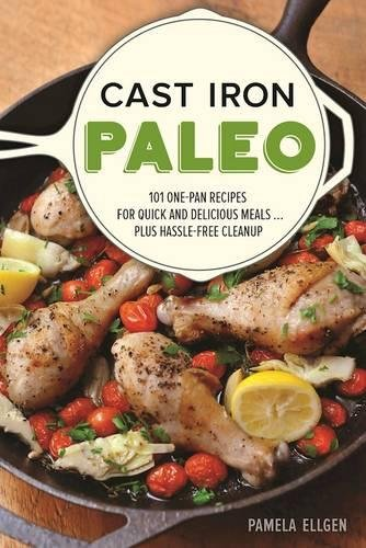 Cast Iron Paleo: 101 One-Pan Recipes for Quick-and-Delicious Meals plus Hassle-free Cleanup by Pamela Ellgen