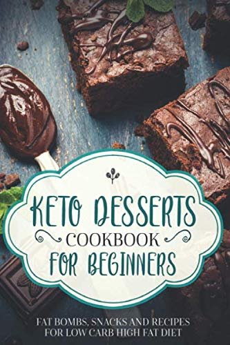 KETO DESSERTS COOKBOOK FOR BEGINNERS; FAT BOMBS, SNACKS AND RECIPES FOR LOW CARB HIGH FAT DIET by SHAHRUKH AKHTAR