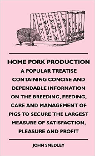 Book Home Pork Production - A Popular Treatise Containing Concise And Dependable Information On The Breeding, Feeding, Care And Management Of Pigs To ... Measure Of Satisfaction, Pleasure And Profit