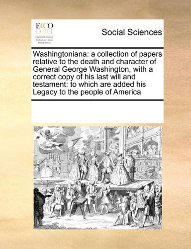 Read Online Washingtoniana: a collection of papers relative to the death and character of General George Washington, with a correct copy of his last will and ... are added his Legacy to the people of America PDF ePub fb2 book