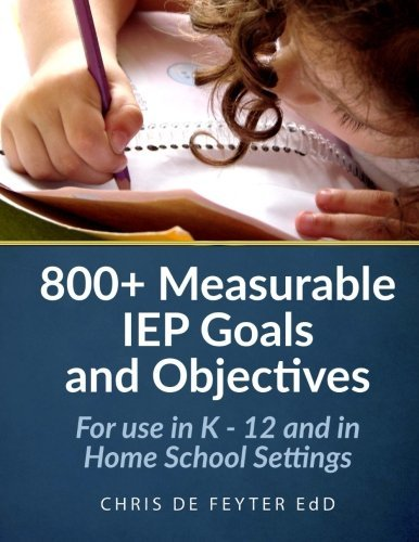 800+ Measurable IEP Goals and Objectives: For use in K - 12 and in Home School Settings by Chris de Feyter (2012-05-12)
