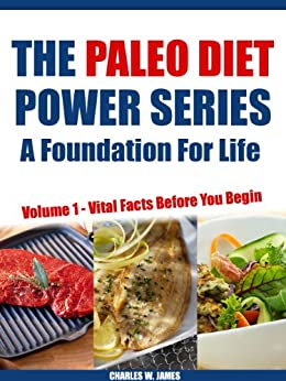 The Paleo Diet Power Series - A Foundation for Life: Volume 1 - Vital Facts Before You Begin by [W. James, Charles]