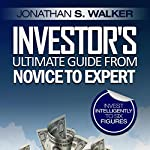 Investor's Ultimate Guide from Novice to Expert: Invest Intelligently to Six Figures | Jonathan S. Walker