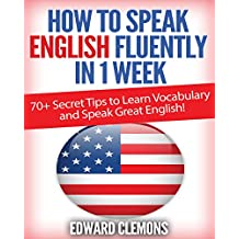 English: How to Speak English Fluently in 1 Week: Over 70+ SECRET TIPS to Learn Vocabulary and Speak Great English!