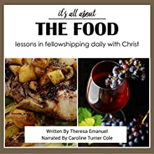 It's All About the Food: Lessons in Fellowshipping Daily with Christ | Livre audio Auteur(s) : Theresa Emanuel Narrateur(s) : Caroline Turner Cole