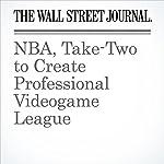 NBA, Take-Two to Create Professional Videogame League | Sarah E. Needleman