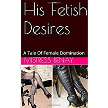His Fetish Desires: A Tale Of Female Domination