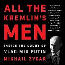 All the Kremlin's Men: Inside the Court of Vladimir Putin Audiobook by Mikhail Zygar Narrated by Dan Woren