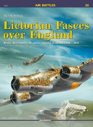 Lictorian Fasces over England: Regia Aeronautica in action against England 1940-1941 (Air Battles)