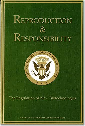 Reproduction And  Responsibility, The Regulation Of New Biotechnologies: A Report Of The President's Council On Bioethics