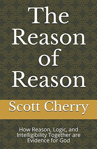The Reason of Reason: How Reason, Logic, and Intelligibility Together are Evidence for God (Self Evident Things)