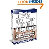 How To Turn Your Wife Into a Swinger Michael Andrews and Leigh Andrews