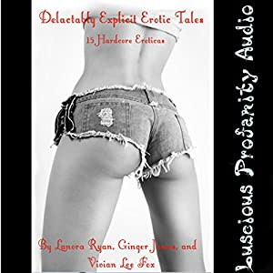 Delectably Explicit Erotic Tales: 15 Hardcore Eroticas Audiobook