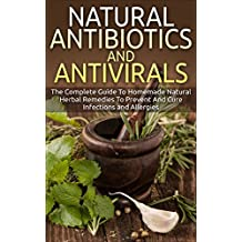 Natural Antibiotics And Antivirals: The Complete Guide To Homemade Natural Herbal Remedies To Prevent And Cure Infections and Allergies (Home Remedies, Herbal Remedies, Organic Antibiotics)
