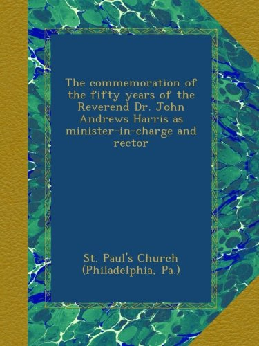 Read Online The commemoration of the fifty years of the Reverend Dr. John Andrews Harris as minister-in-charge and rector PDF Text fb2 book