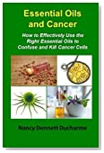 Essential Oils And Cancer: How To Effectively Use The Right Essential Oils To Confuse And Kill Cancer Cells