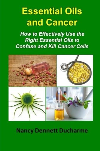 (Essential Oils And Cancer: How To Effectively Use The Right Essential Oils To Confuse And Kill Cancer Cells )