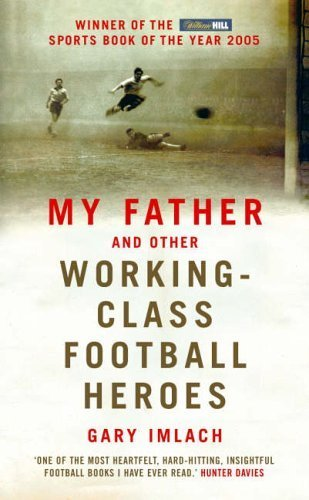 2005 Football Heroes Football - My Father And Other Working Class Football Heroes by Imlach, Gary (2005) Hardcover