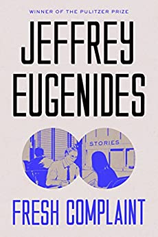 Fresh Complaint: Stories by [Eugenides, Jeffrey]