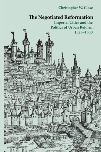 !B.e.s.t The Negotiated Reformation: Imperial Cities and the Politics of Urban Reform, 1525-1550<br />[R.A.R]