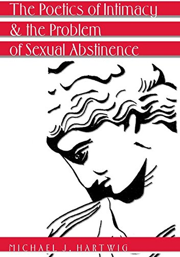 The Poetics of Intimacy and the Problem of Sexual Abstinence- Revised Edition