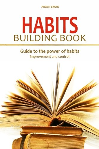 Habits Building Book: Guide to the power of habits improvement and control (Self help) (Volume 3)