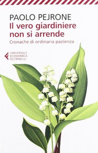 Il vero giardiniere non si arrende. Cronache di ordinaria pazienza (Universale economica) por Paolo Pejrone,G. Alfieri