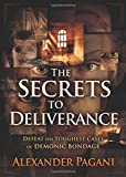 The Secrets to Deliverance: Defeat the Toughest Cases of Demonic Bondage
