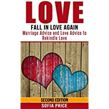 Love: Fall In Love Again: Marriage Advice and Love Advice to Rekindle Love (Dating Advice, Happy Love, Find Love, Marriage Counseling, Love Yourself, Get The Love You Want, Rekindled Love)