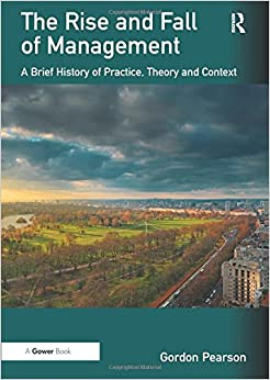 Book The Rise and Fall of Management: A Brief History of Practice, Theory and Context