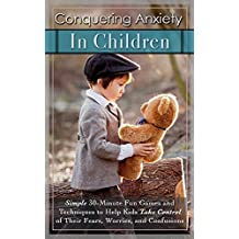 Conquering Anxiety in Children: Simple 30-Minute Fun Games and Techniques to Help Kids Take Control of Their Fears, Worries, and Confusion