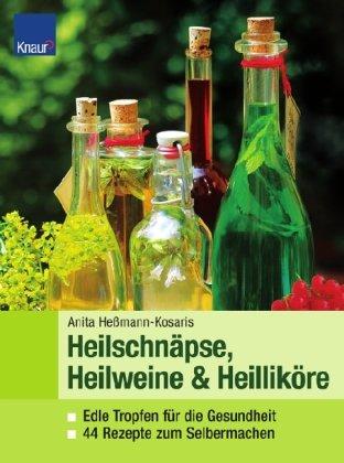 Heilweine, Heilschnäpse, Heilliköre: Edle Tropfen für die Gesundheit 44 Rezepte zum Selbermachen
