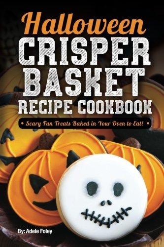 Halloween Crisper Basket Recipe Cookbook: Scary Fun Treats Baked in Your Oven to Eat! (Halloween Fun Treats) (Volume 1) -