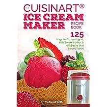 Our Cuisinart® Ice Cream Recipe Book: 125 Ways to Frozen Yogurt, Soft Serve, Sorbet or MilkShake that Sweet Tooth! (Sweet Tooth Indulgences)