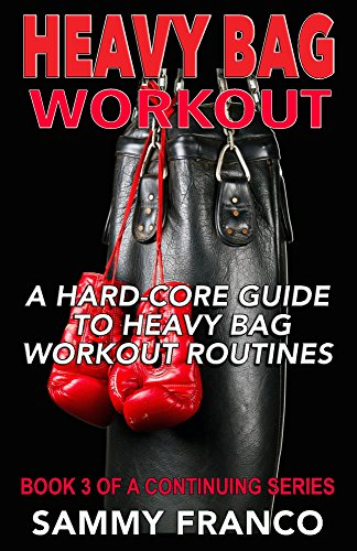 Heavy Bag Workouts - Heavy Bag Workout: A Hard-Core Guide to Heavy Bag Workout Routines (Heavy Bag Training Series Book 3)