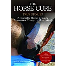 The Horse Cure: True Stories:  Remarkable Horses Bringing Miraculous Change to Humankind