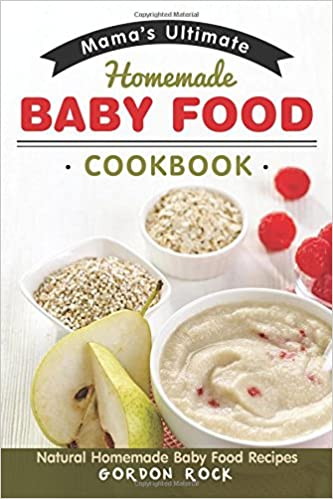 Mamas ultimate homemade baby food cookbook natural homemade baby mamas ultimate homemade baby food cookbook natural homemade baby food recipes gordon rock 9781520951737 amazon books forumfinder Choice Image