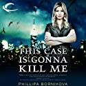This Case Is Gonna Kill Me Audiobook by Phillipa Bornikova Narrated by Therese Plummer