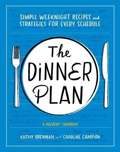 The Dinner Plan: Simple Weeknight Recipes and Strategies for Every Schedule by Kathy Brennan, Caroline Campion