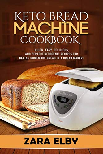 Keto Bread Machine Cookbook: Quick, Easy, Delicious, and Perfect Ketogenic Recipes for Baking Homemade Bread in a Bread Maker! by Zara Elby