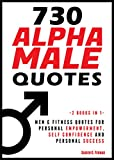 730 Alpha Male Quotes: Men & Fitness Quotes for Personal Empowerment, Self Confidence and Personal Success