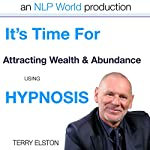 It's Time for Attracting Wealth & Abundance With Terry Elston: International Prime-Selling NLP Hypnosis Audio | Terry H Elston