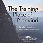 The Training Place of Mankind: God's Creation Explained For Normal Folk | David Bergsland