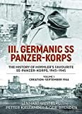 III. Germanic SS Panzer-Korps. The History of Himmler's Favourite SS Panzer-Korps, 1943-1945: Volume 1: Creation - September 1944
