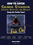 How to Catch Salmon, Sturgeon, Lingcod, Rockfish, and Halibut: Along the Pacific Coast
