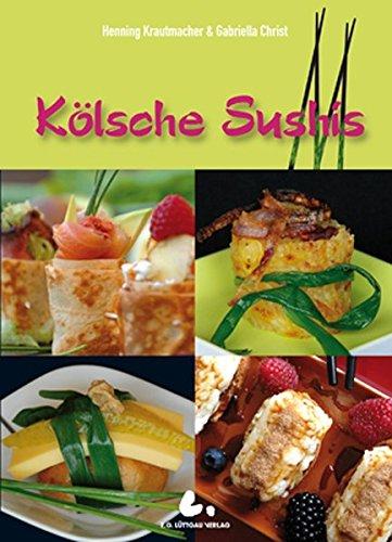 Kölsche Sushis: Köstliche Kleinigkeiten: Fleisch, Fisch, Gemüse und Süßes nach