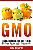 GMO: How To Avoid Foods That Ruin Your Life - GMO Foods, Organic Food & Food Addiction (Modified Food, MSG, Chemical Free, Toxic Foods, Food Poisoning, Genetically Modified, Food Addiction)